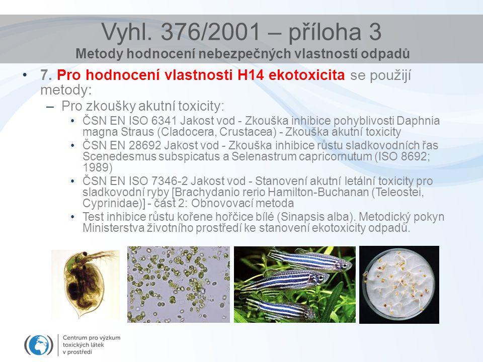 Vyhl. 376/2001 – příloha 3 Metody hodnocení nebezpečných vlastností odpadů 7. Pro hodnocení vlastnosti H14 ekotoxicita se použijí metody: –Pro zkoušky