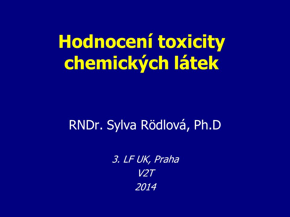 Hodnocení toxicity chemických látek RNDr. Sylva Rödlová, Ph.D 3. LF UK, Praha V2T 2014
