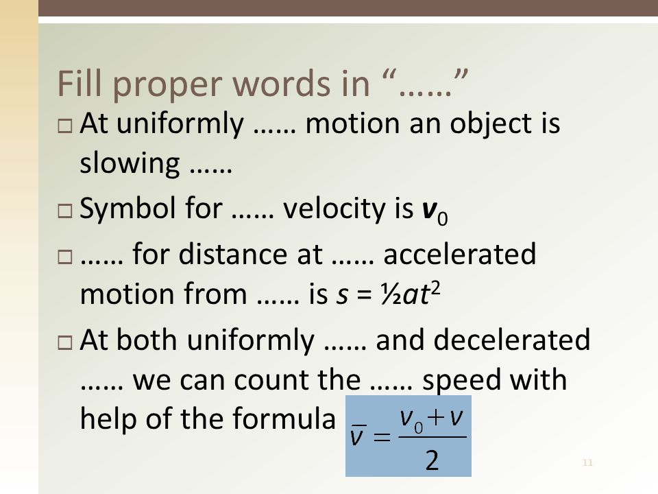 11  At uniformly …… motion an object is slowing ……  Symbol for …… velocity is v 0  …… for distance at …… accelerated motion from …… is s = ½at 2  At both uniformly …… and decelerated …… we can count the …… speed with help of the formula Fill proper words in ……