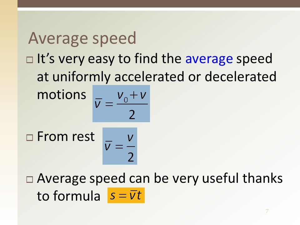 7 Average speed  It's very easy to find the average speed at uniformly accelerated or decelerated motions  From rest  Average speed can be very useful thanks to formula