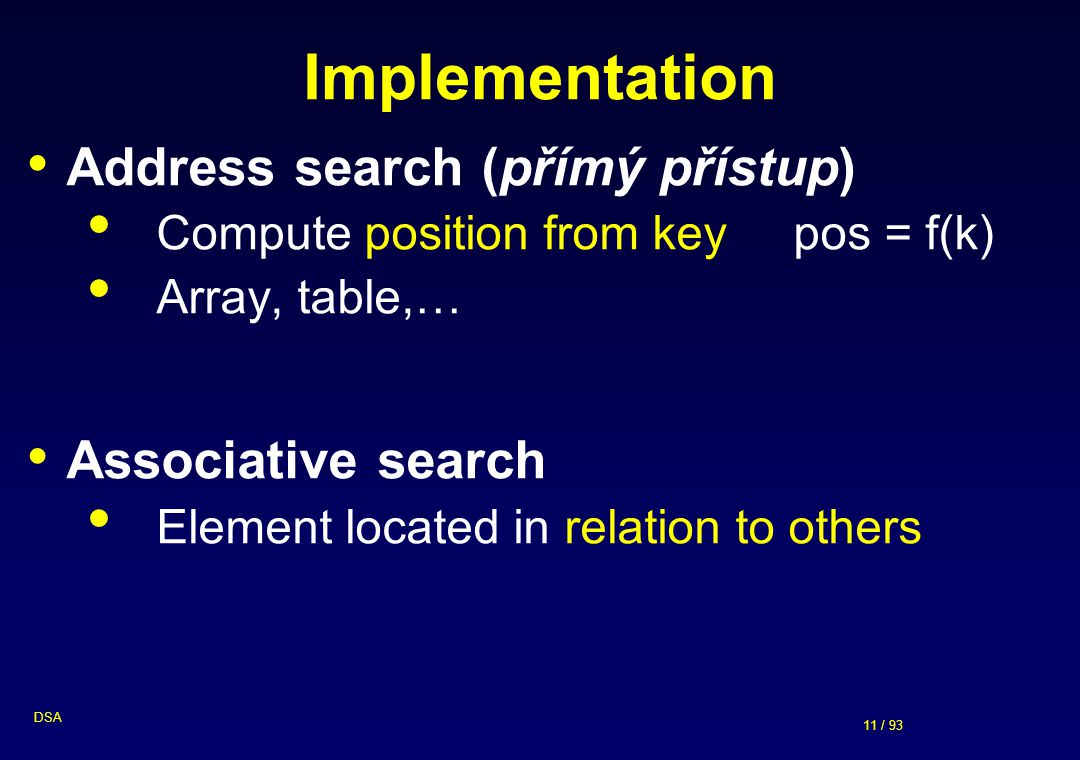 11 / 93 DSA Implementation Address search (přímý přístup) Compute position from key pos = f(k) Array, table,… Associative search Element located in re