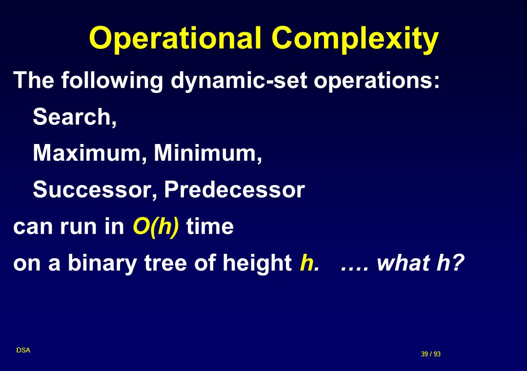 39 / 93 DSA Operational Complexity The following dynamic-set operations: Search, Maximum, Minimum, Successor, Predecessor can run in O(h) time on a bi