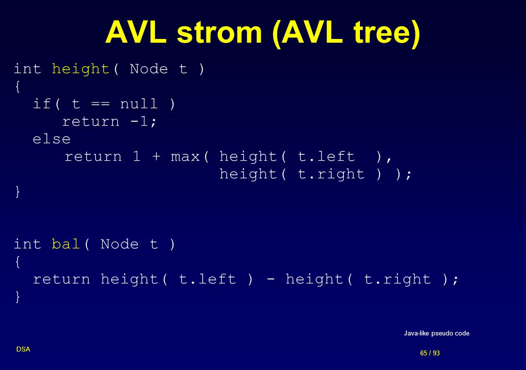 65 / 93 DSA AVL strom (AVL tree) int height( Node t ) { if( t == null ) return -1; else return 1 + max(height( t.left ), height( t.right ) ); } int ba