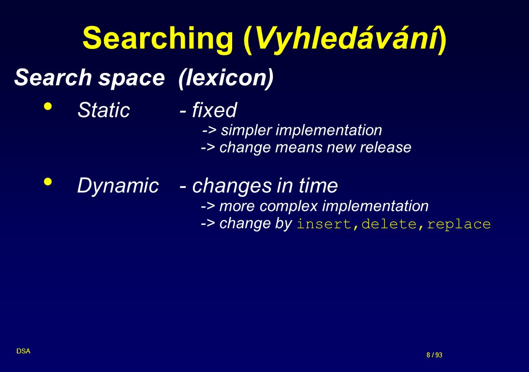 8 / 93 DSA Searching (Vyhledávání) Search space (lexicon) Static - fixed -> simpler implementation -> change means new release Dynamic - changes in ti