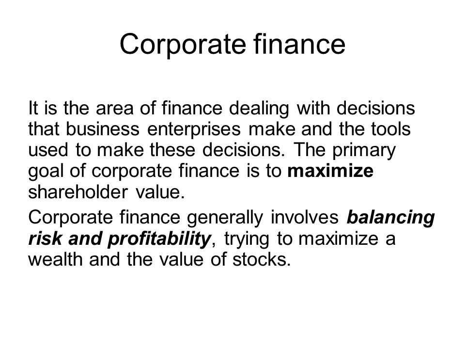 Corporate finance It is the area of finance dealing with decisions that business enterprises make and the tools used to make these decisions.