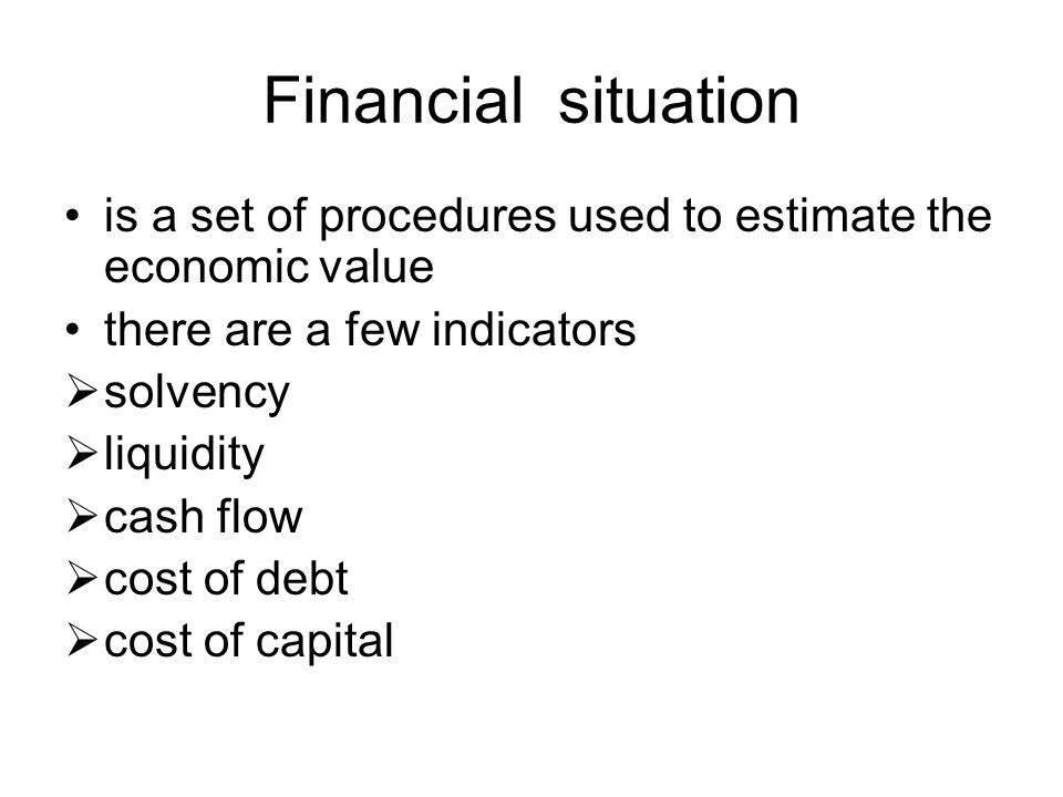 Financial situation is a set of procedures used to estimate the economic value there are a few indicators  solvency  liquidity  cash flow  cost of debt  cost of capital