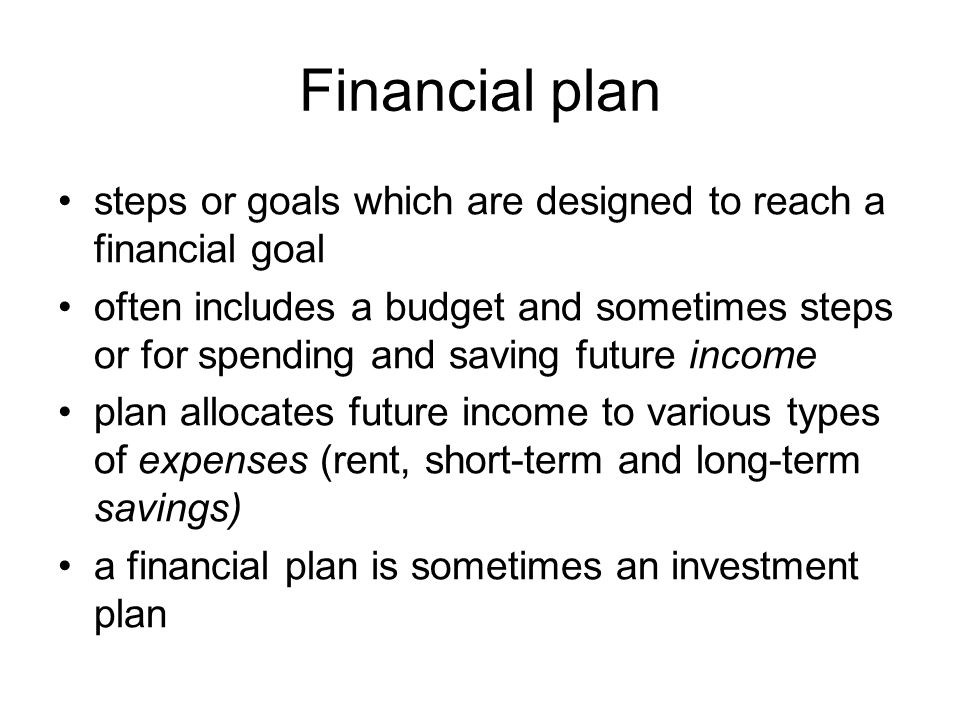 Financial plan steps or goals which are designed to reach a financial goal often includes a budget and sometimes steps or for spending and saving future income plan allocates future income to various types of expenses (rent, short-term and long-term savings) a financial plan is sometimes an investment plan