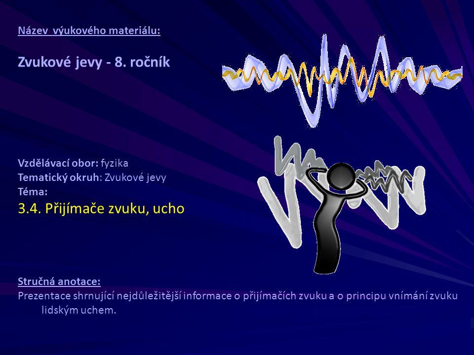 Název výukového materiálu: Zvukové jevy - 8. ročník Vzdělávací obor: fyzika Tematický okruh: Zvukové jevy Téma: 3.4. Přijímače zvuku, ucho Stručná ano