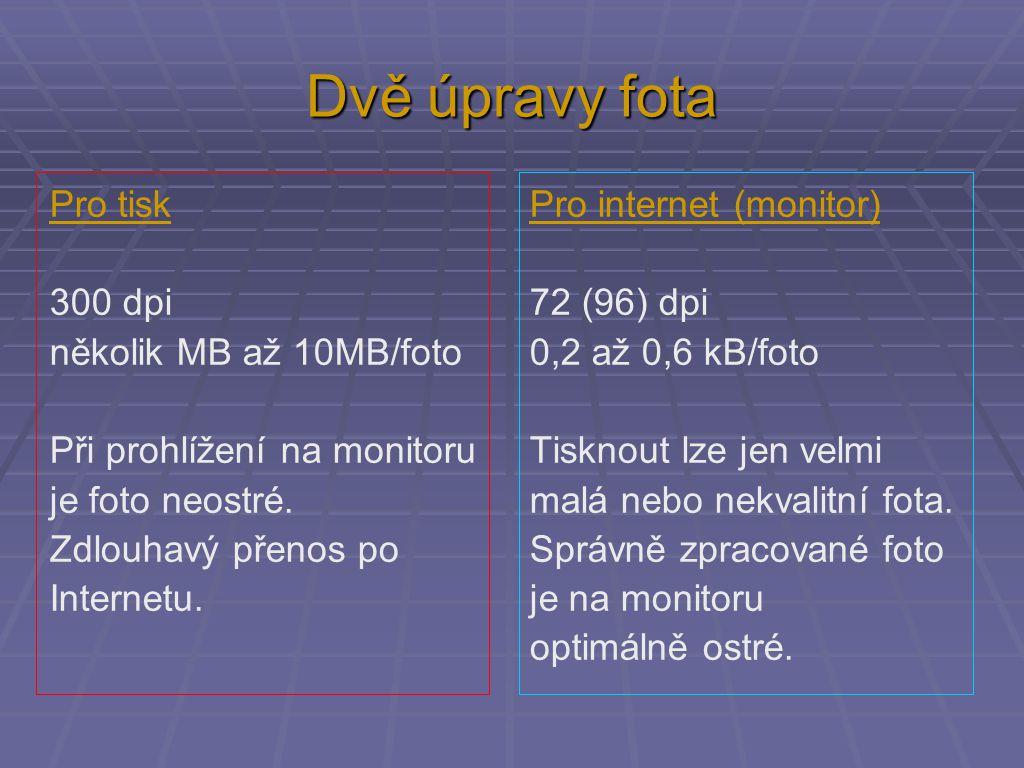 Dvě úpravy fota Pro tiskPro internet (monitor) 300 dpi72 (96) dpi několik MB až 10MB/foto 0,2 až 0,6 kB/foto Při prohlížení na monitoruTisknout lze je