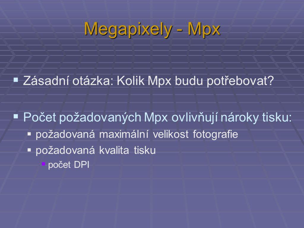 Megapixely - Mpx  Zásadní otázka: Kolik Mpx budu potřebovat?  Počet požadovaných Mpx ovlivňují nároky tisku:  požadovaná maximální velikost fotogra