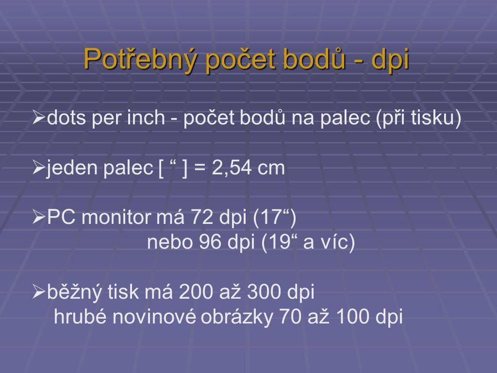 Potřebný počet bodů - dpi  dots per inch - počet bodů na palec (při tisku)  jeden palec [ ] = 2,54 cm  PC monitor má 72 dpi (17 ) nebo 96 dpi (19 a víc)  běžný tisk má 200 až 300 dpi hrubé novinové obrázky 70 až 100 dpi