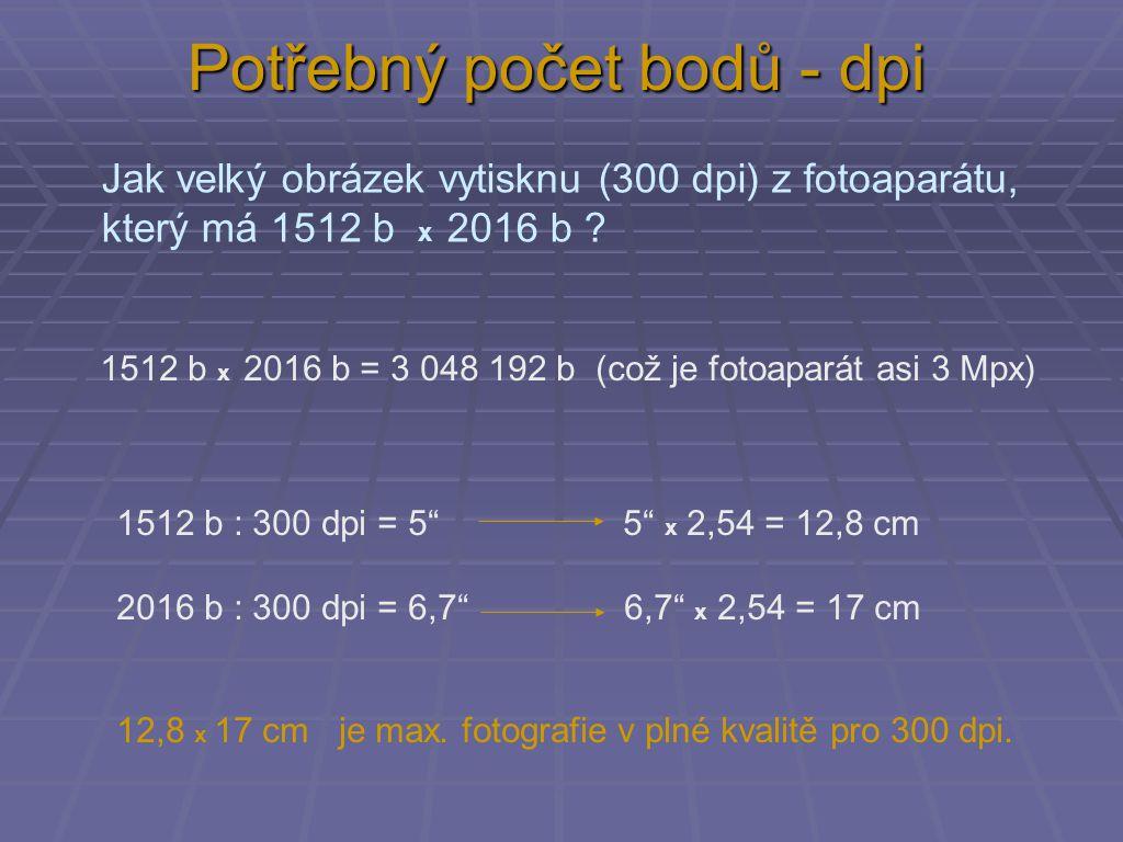 Potřebný počet bodů - dpi 1512 b : 300 dpi = 5 5 x 2,54 = 12,8 cm 2016 b : 300 dpi = 6,7 6,7 x 2,54 = 17 cm Jak velký obrázek vytisknu (300 dpi) z fotoaparátu, který má 1512 b x 2016 b .