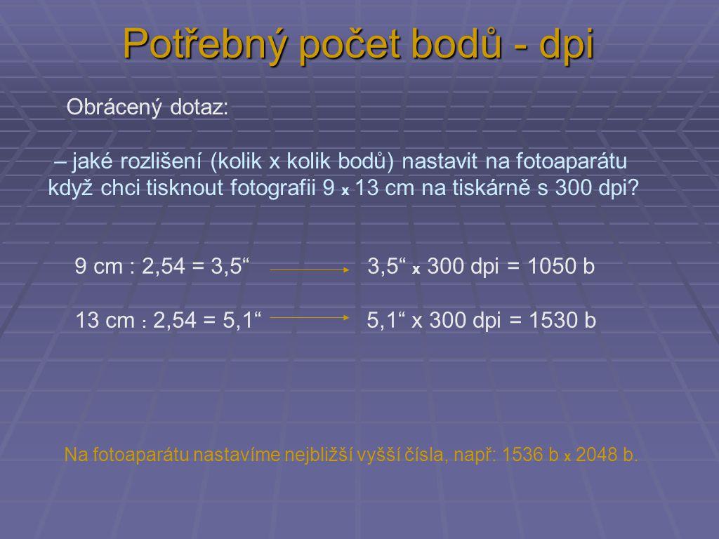 Potřebný počet bodů - dpi Obrácený dotaz: – jaké rozlišení (kolik x kolik bodů) nastavit na fotoaparátu když chci tisknout fotografii 9 x 13 cm na tiskárně s 300 dpi.