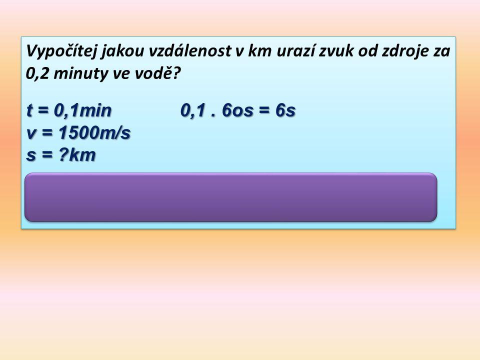 Vypočítej jakou vzdálenost v km urazí zvuk od zdroje za 0,2 minuty ve vodě? t = 0,1min 0,1. 6os = 6s v = 1500m/s s = ?km s = v.t = 1500m/s.6s =9000m =