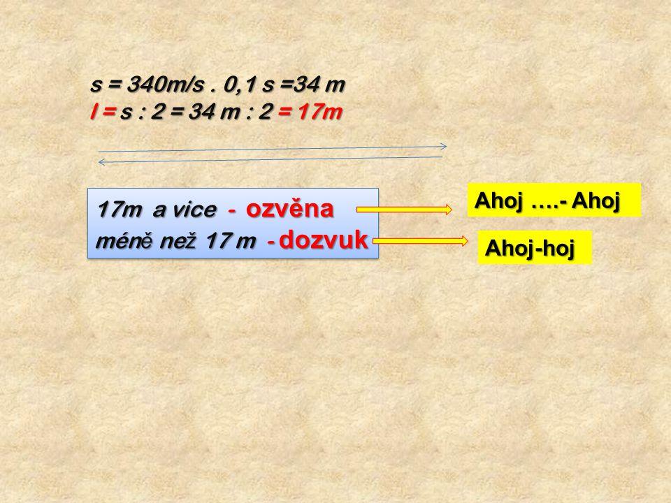 s = 340m/s. 0,1 s =34 m l = s : 2 = 34 m : 2 = 17m 17m a vice - ozvěna mén ě ne ž 17 m - dozvuk 17m a vice - ozvěna mén ě ne ž 17 m - dozvuk Ahoj ….-