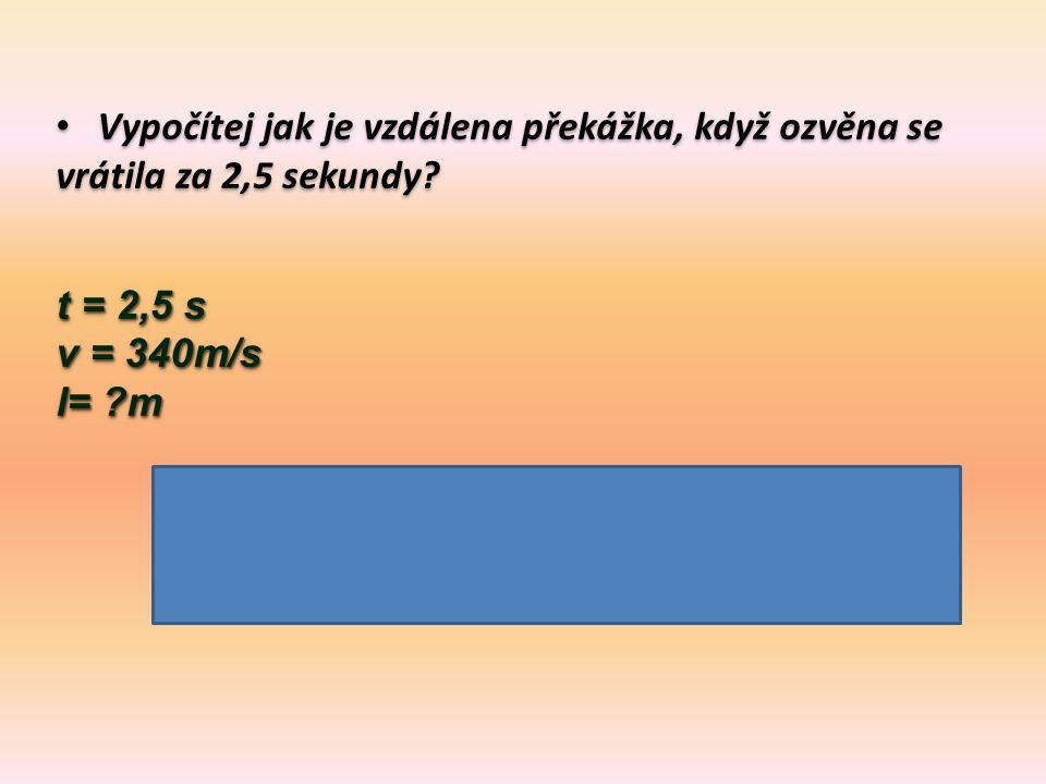 Vypočítej jak je vzdálena překážka, když ozvěna se vrátila za 2,5 sekundy? t = 2,5 s v = 340m/s l= ?m s = v. t = 340m/s. 2,5 s = 850 m s = v. t = 340m