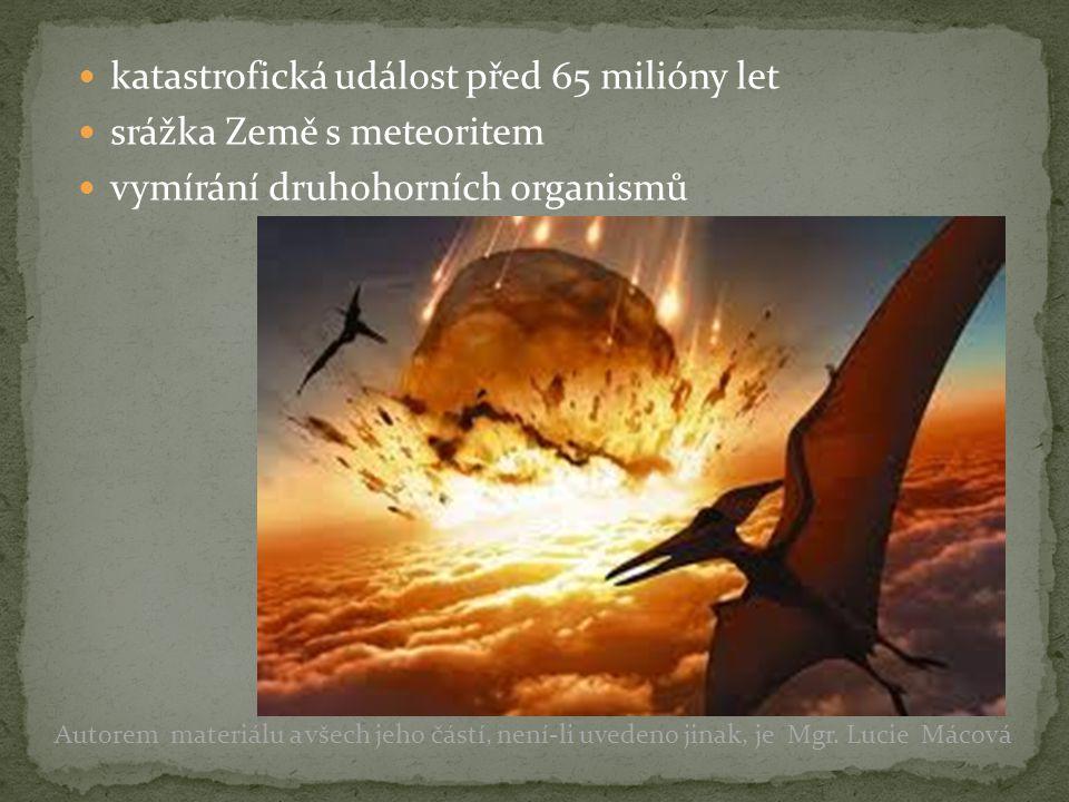 katastrofická událost před 65 milióny let srážka Země s meteoritem vymírání druhohorních organismů Autorem materiálu a všech jeho částí, není-li uvede
