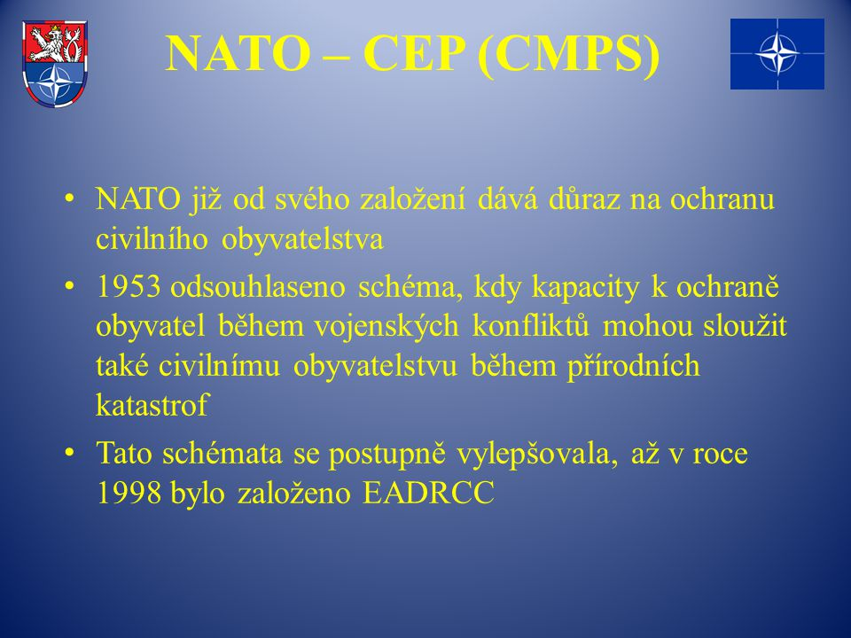 NATO – CEP (CMPS) NATO již od svého založení dává důraz na ochranu civilního obyvatelstva 1953 odsouhlaseno schéma, kdy kapacity k ochraně obyvatel během vojenských konfliktů mohou sloužit také civilnímu obyvatelstvu během přírodních katastrof Tato schémata se postupně vylepšovala, až v roce 1998 bylo založeno EADRCC
