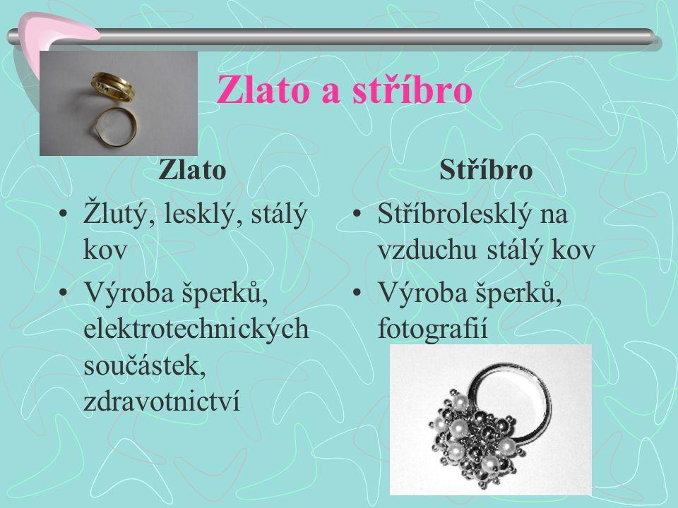 Zlato a stříbro Zlato Žlutý, lesklý, stálý kov Výroba šperků, elektrotechnických součástek, zdravotnictví Stříbro Stříbrolesklý na vzduchu stálý kov V