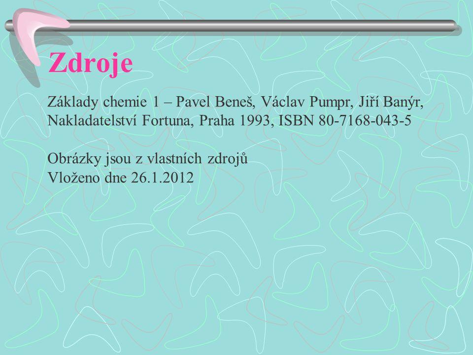 Zdroje Základy chemie 1 – Pavel Beneš, Václav Pumpr, Jiří Banýr, Nakladatelství Fortuna, Praha 1993, ISBN 80-7168-043-5 Obrázky jsou z vlastních zdrojů Vloženo dne 26.1.2012