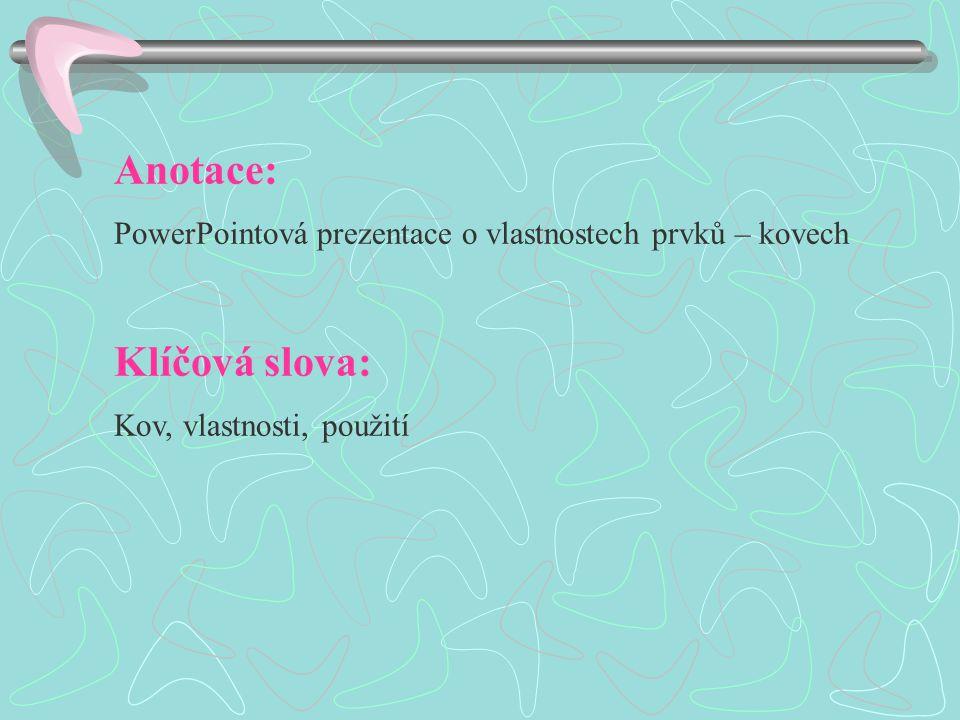 Anotace: PowerPointová prezentace o vlastnostech prvků – kovech Klíčová slova: Kov, vlastnosti, použití