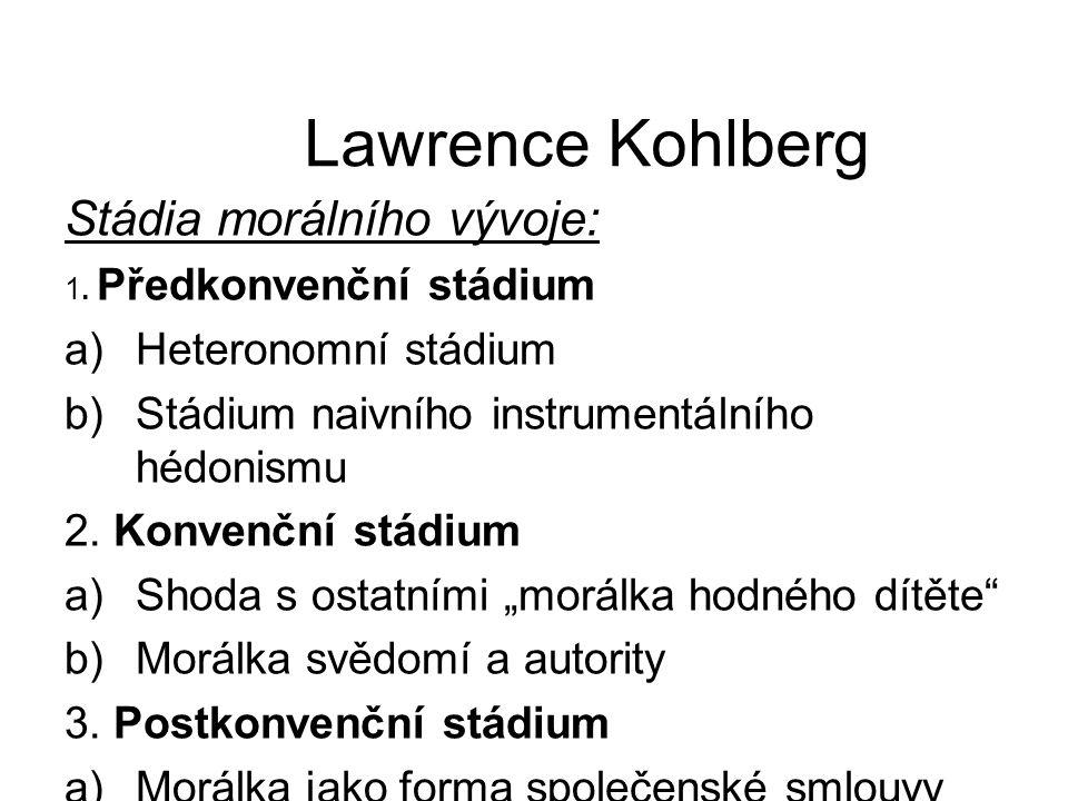 Lawrence Kohlberg Stádia morálního vývoje: 1. Předkonvenční stádium a)Heteronomní stádium b)Stádium naivního instrumentálního hédonismu 2. Konvenční s