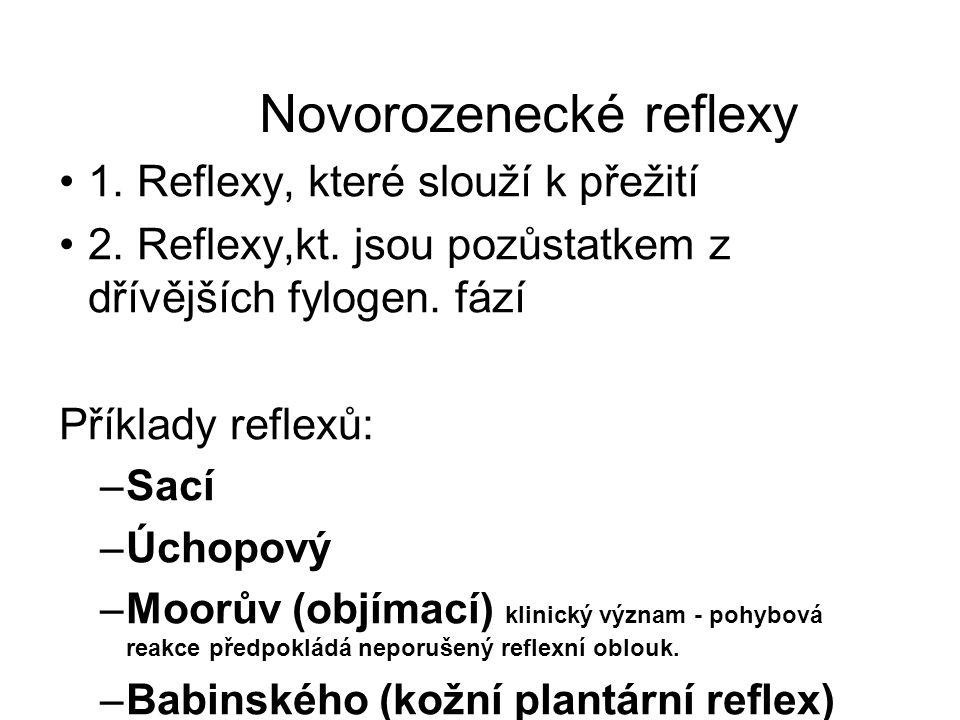 Novorozenecké reflexy 1. Reflexy, které slouží k přežití 2. Reflexy,kt. jsou pozůstatkem z dřívějších fylogen. fází Příklady reflexů: –Sací –Úchopový