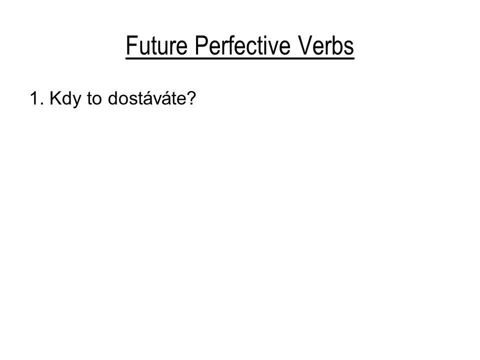 Future Perfective Verbs 1.Kdy to dostáváte? Kdy to dostanete? 2. Používají prý všech vašich nápadů.