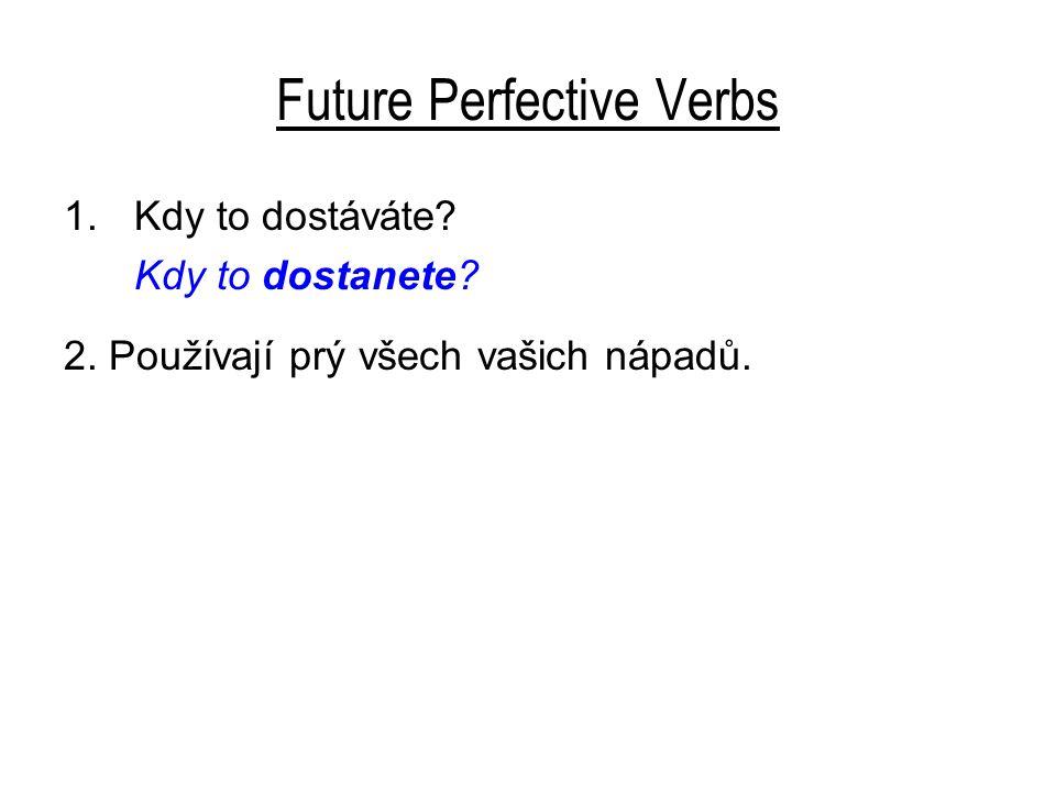 Future Perfective Verbs 1.Kdy to dostáváte Kdy to dostanete 2. Používají prý všech vašich nápadů.