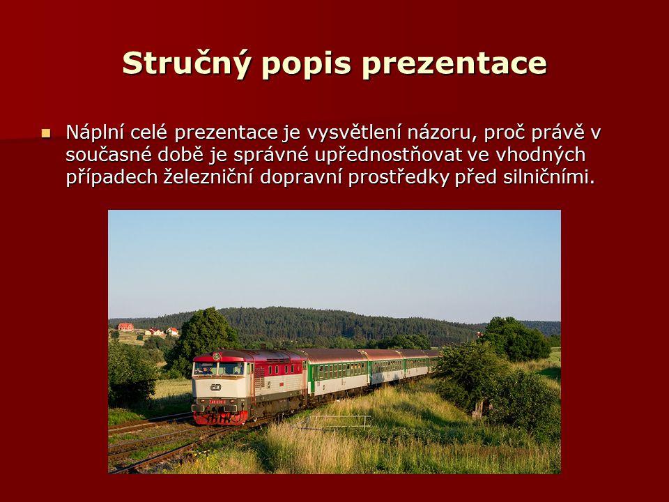 Stručný popis prezentace Náplní celé prezentace je vysvětlení názoru, proč právě v současné době je správné upřednostňovat ve vhodných případech železniční dopravní prostředky před silničními.