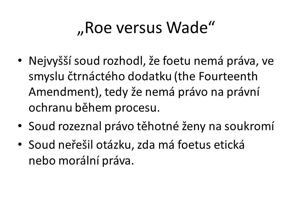 """""""Roe versus Wade"""" Nejvyšší soud rozhodl, že foetu nemá práva, ve smyslu čtrnáctého dodatku (the Fourteenth Amendment), tedy že nemá právo na právní oc"""