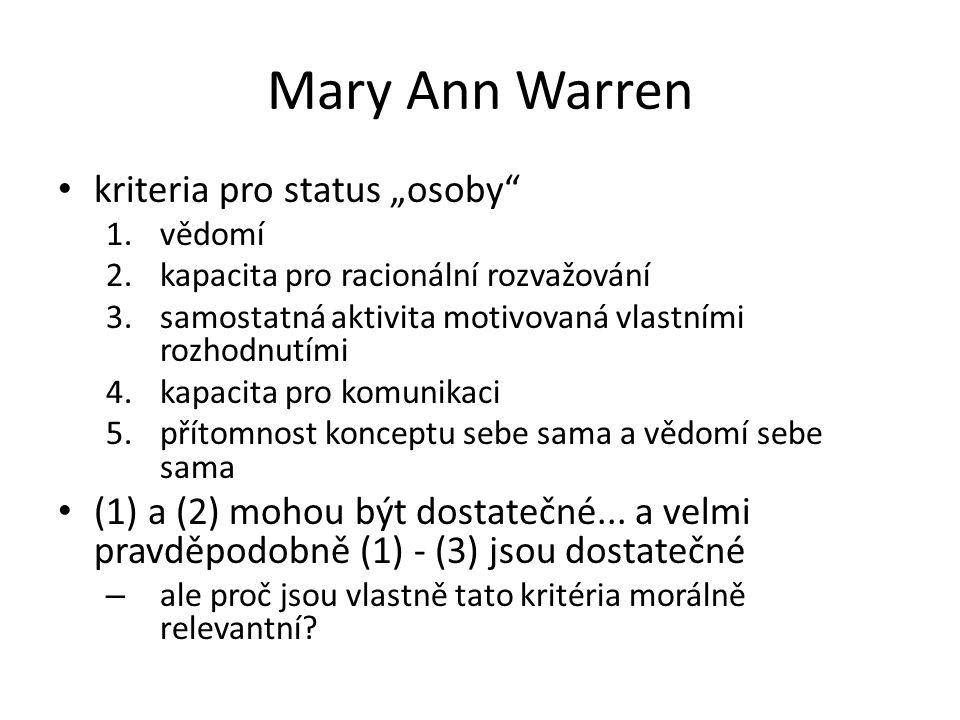 """Mary Ann Warren kriteria pro status """"osoby"""" 1.vědomí 2.kapacita pro racionální rozvažování 3.samostatná aktivita motivovaná vlastními rozhodnutími 4.k"""