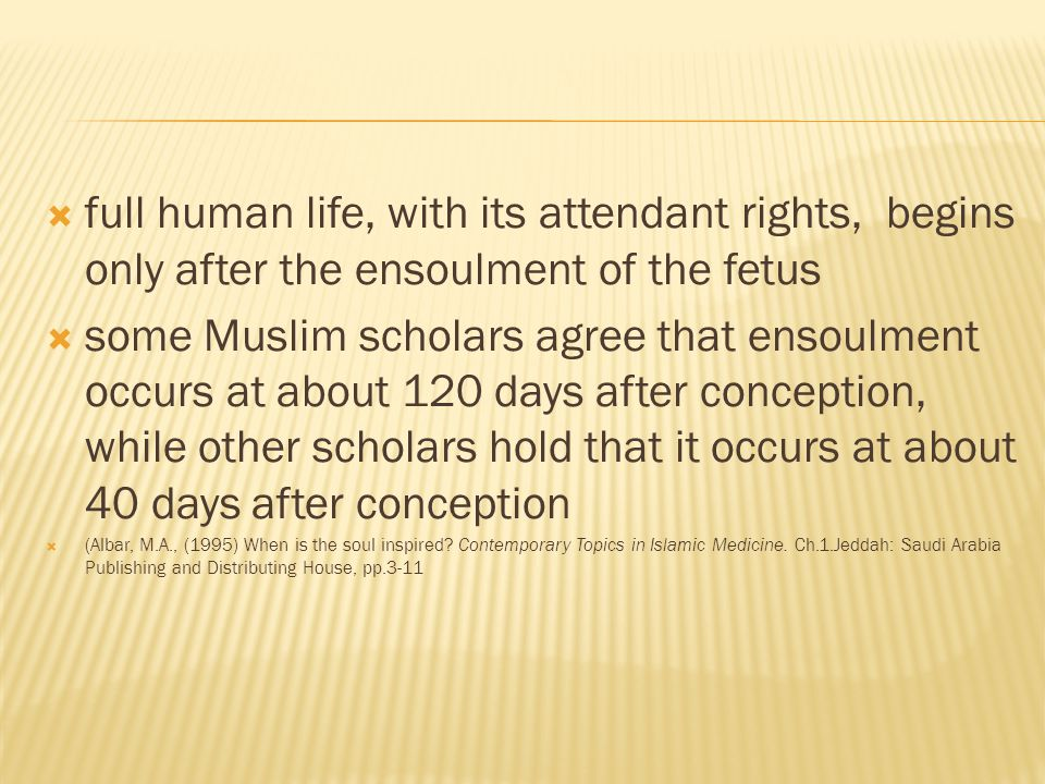  full human life, with its attendant rights, begins only after the ensoulment of the fetus  some Muslim scholars agree that ensoulment occurs at about 120 days after conception, while other scholars hold that it occurs at about 40 days after conception  (Albar, M.A., (1995) When is the soul inspired.