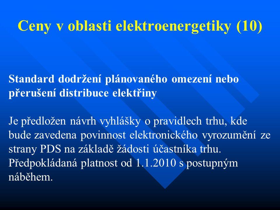 Ceny v oblasti elektroenergetiky (10) Standard dodržení plánovaného omezení nebo přerušení distribuce elektřiny Je předložen návrh vyhlášky o pravidlech trhu, kde bude zavedena povinnost elektronického vyrozumění ze strany PDS na základě žádosti účastníka trhu.