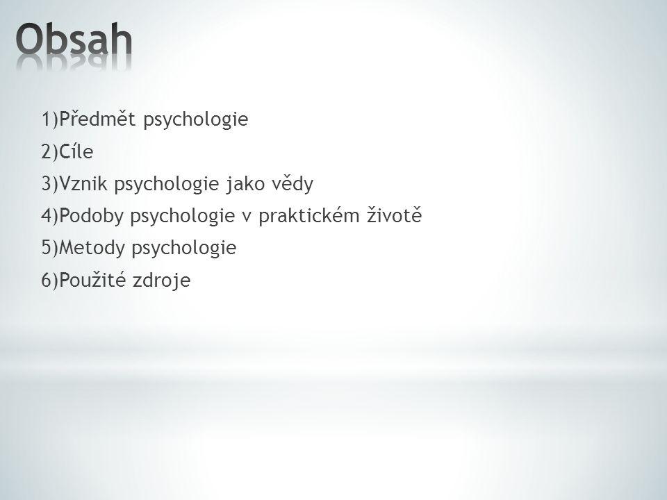 1)Předmět psychologie 2)Cíle 3)Vznik psychologie jako vědy 4)Podoby psychologie v praktickém životě 5)Metody psychologie 6)Použité zdroje