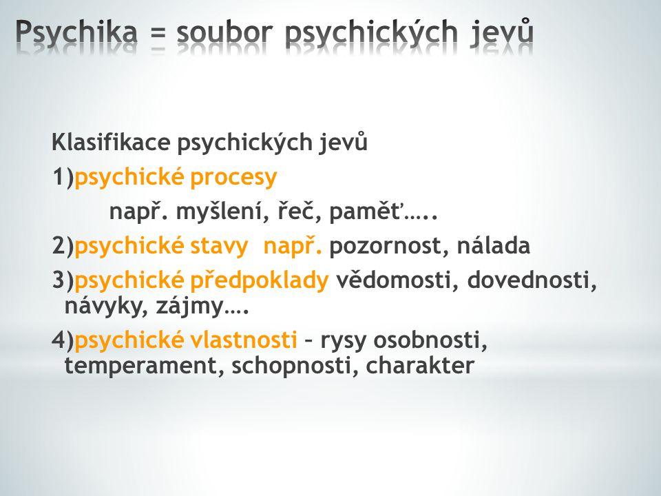 Klasifikace psychických jevů 1)psychické procesy např. myšlení, řeč, paměť….. 2)psychické stavy např. pozornost, nálada 3)psychické předpoklady vědomo