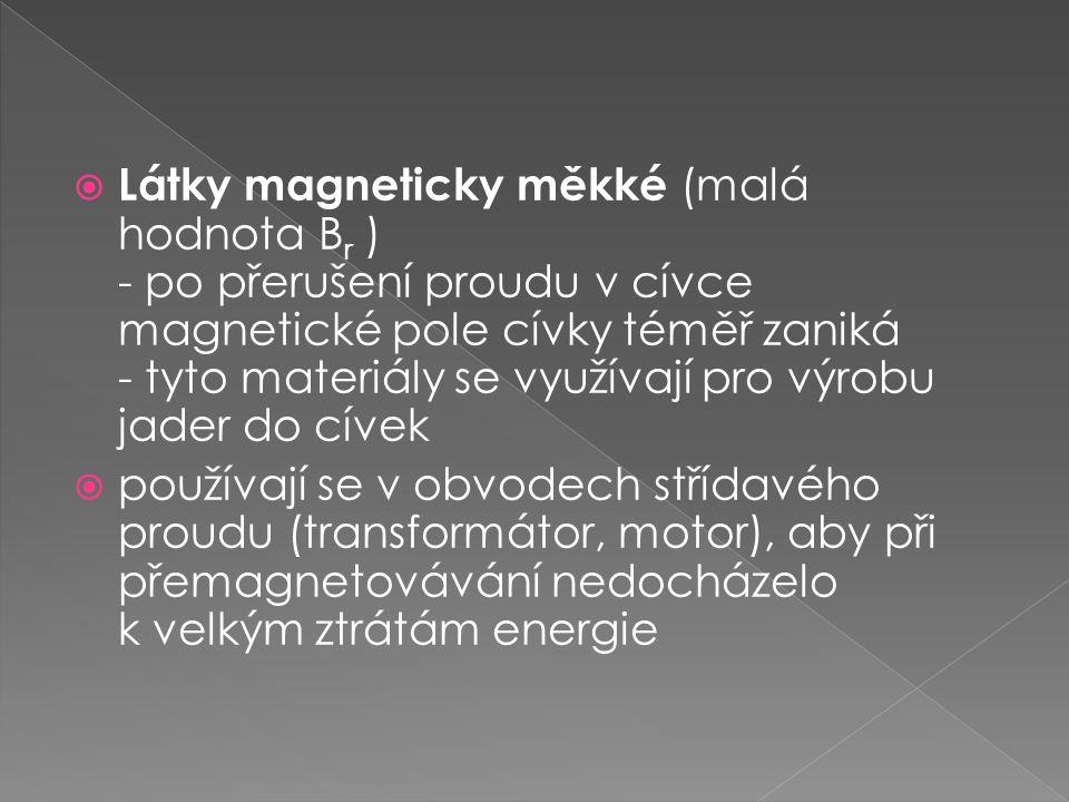  Látky magneticky měkké (malá hodnota B r ) - po přerušení proudu v cívce magnetické pole cívky téměř zaniká - tyto materiály se využívají pro výrobu
