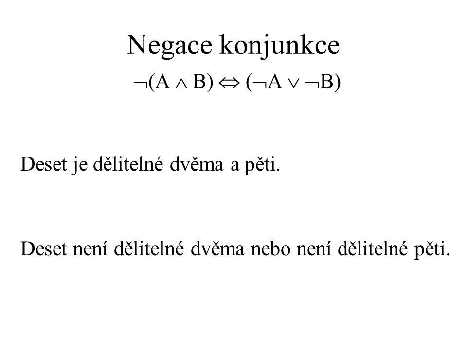 Negace konjunkce  (A  B)  (  A   B) Deset je dělitelné dvěma a pěti.