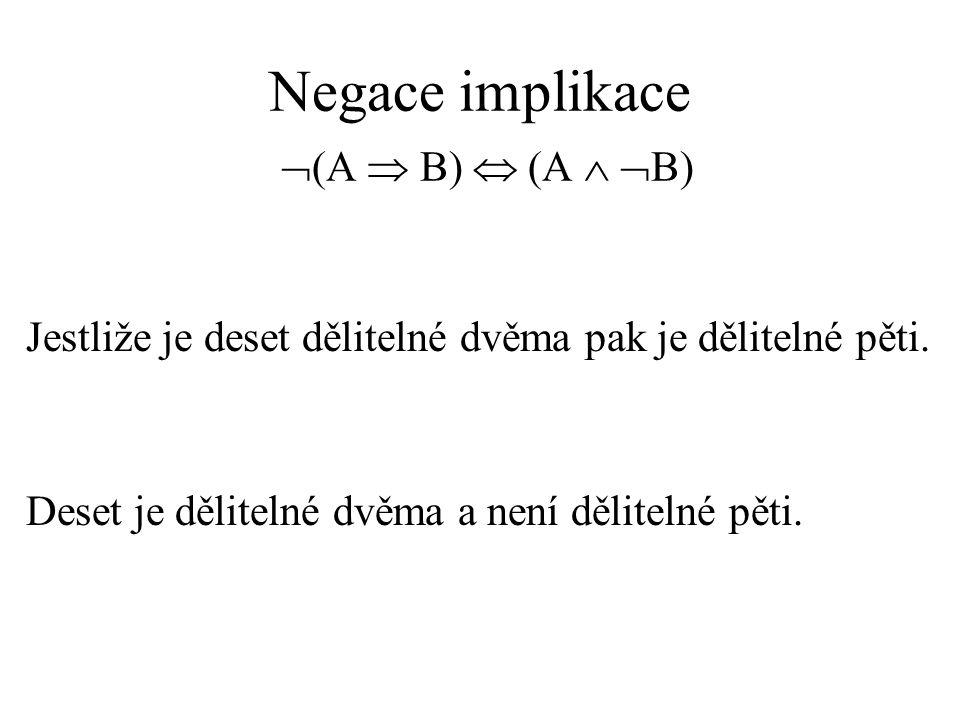 Negace implikace  (A  B)  (A   B) Jestliže je deset dělitelné dvěma pak je dělitelné pěti.