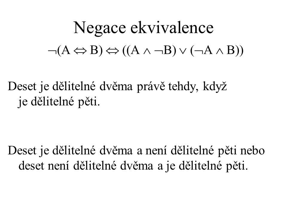 Negace ekvivalence  (A  B)  ((A   B)  (  A  B)) Deset je dělitelné dvěma právě tehdy, když je dělitelné pěti.