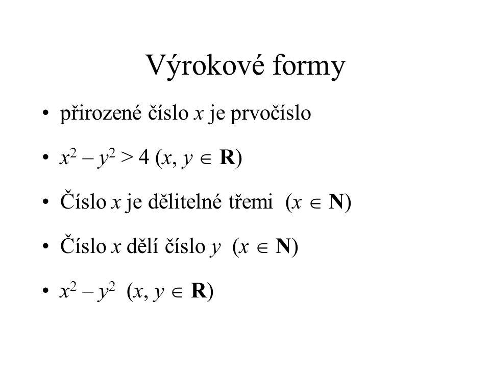 Výrokové formy přirozené číslo x je prvočíslo x 2 – y 2 > 4 (x, y  R) Číslo x je dělitelné třemi (x  N) Číslo x dělí číslo y (x  N) x 2 – y 2 (x, y  R)