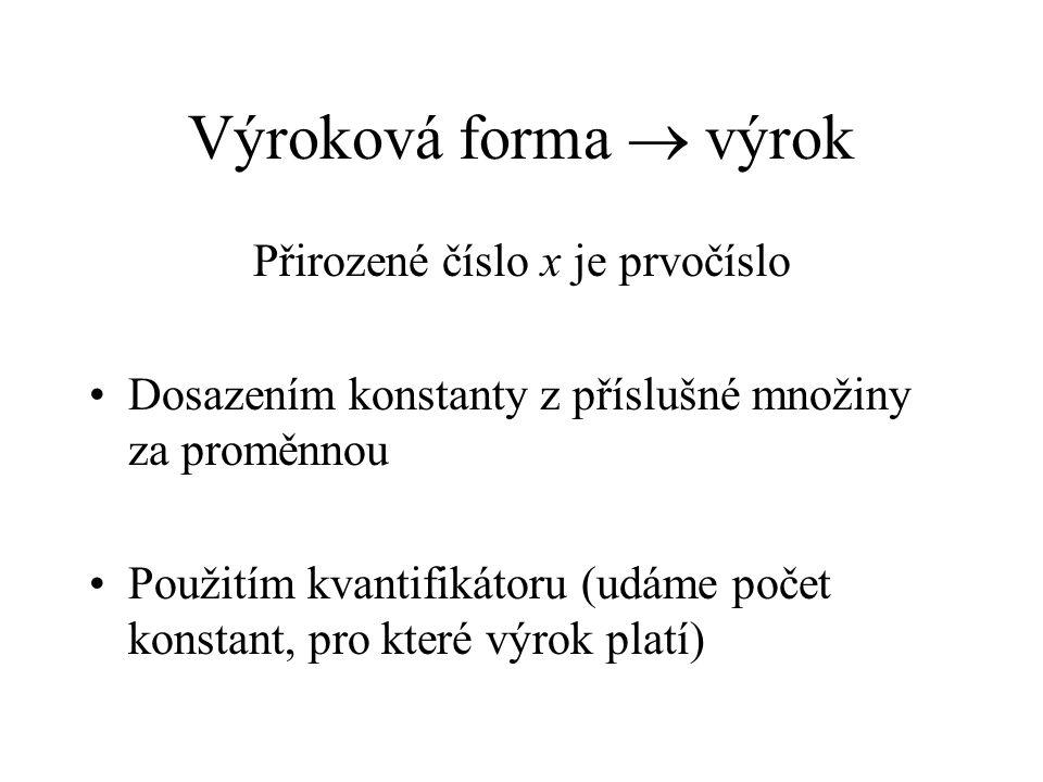 Výroková forma  výrok Přirozené číslo x je prvočíslo Dosazením konstanty z příslušné množiny za proměnnou Použitím kvantifikátoru (udáme počet konstant, pro které výrok platí)