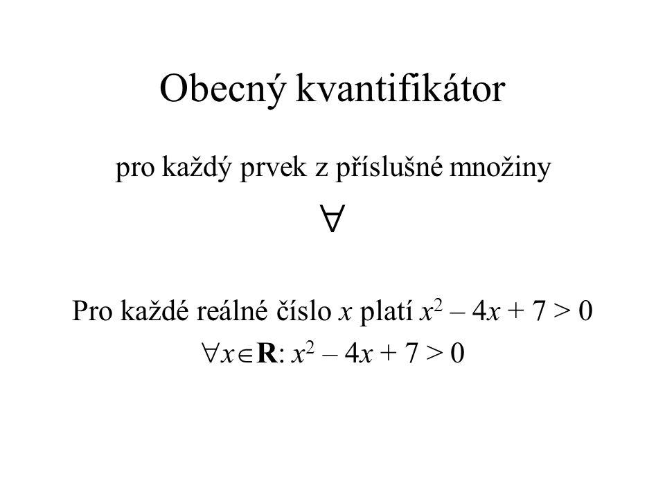 Obecný kvantifikátor pro každý prvek z příslušné množiny  Pro každé reálné číslo x platí x 2 – 4x + 7 > 0  x  R: x 2 – 4x + 7 > 0
