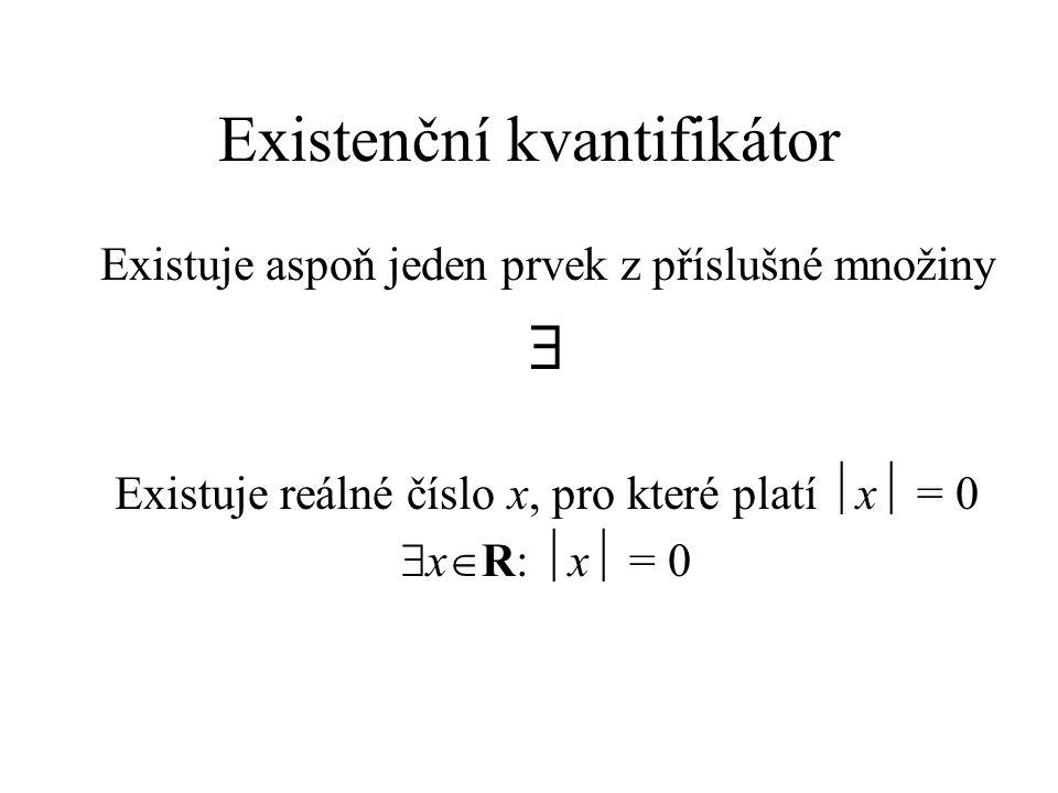 Existenční kvantifikátor Existuje aspoň jeden prvek z příslušné množiny  Existuje reálné číslo x, pro které platí  x  = 0  x  R:  x  = 0