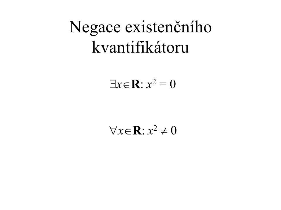 Negace existenčního kvantifikátoru  x  R: x 2 = 0  x  R: x 2  0