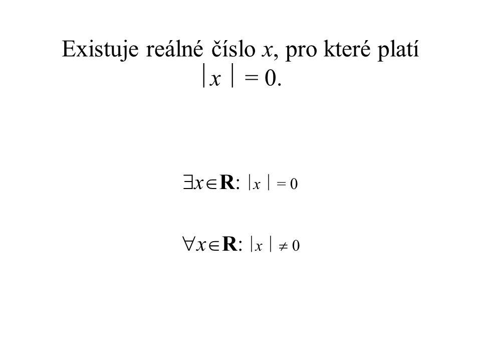 Existuje reálné číslo x, pro které platí  x  = 0.  x  R:  x  = 0  x  R:  x   0