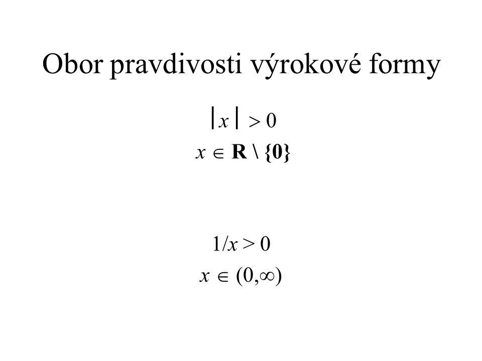 Obor pravdivosti výrokové formy  x   0 x  R \ {0} 1/x > 0 x  (0,  )