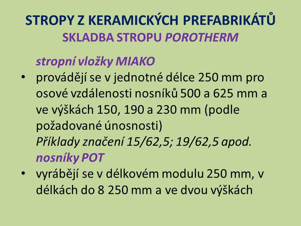 STROPY Z KERAMICKÝCH PREFABRIKÁTŮ SKLADBA STROPU POROTHERM stropní vložky MIAKO provádějí se v jednotné délce 250 mm pro osové vzdálenosti nosníků 500 a 625 mm a ve výškách 150, 190 a 230 mm (podle požadované únosnosti) Příklady značení 15/62,5; 19/62,5 apod.