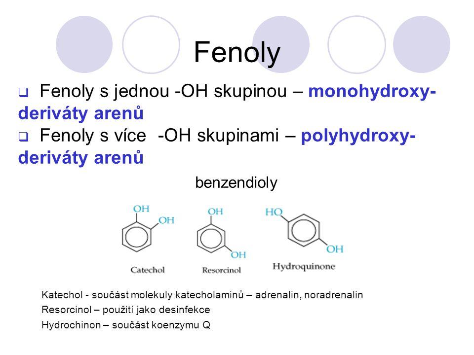  Fenoly s jednou -OH skupinou – monohydroxy- deriváty arenů  Fenoly s více -OH skupinami – polyhydroxy- deriváty arenů benzendioly Katechol - součást molekuly katecholaminů – adrenalin, noradrenalin Resorcinol – použití jako desinfekce Hydrochinon – součást koenzymu Q Fenoly
