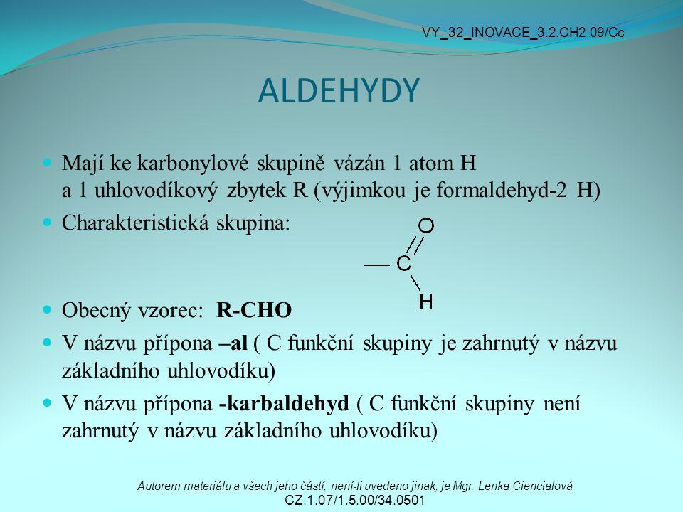 ALDEHYDY Mají ke karbonylové skupině vázán 1 atom H a 1 uhlovodíkový zbytek R (výjimkou je formaldehyd-2 H) Charakteristická skupina: Obecný vzorec: R